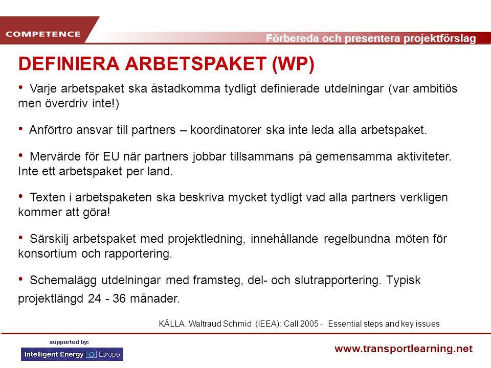 Förbereda och presentera projektförslag www.transportlearning.net DEFINIERA ARBETSPAKET (WP) Varje arbetspaket ska åstadkomma tydligt definierade utdelningar (var ambitiös men överdriv inte!) Anförtro ansvar till partners – koordinatorer ska inte leda alla arbetspaket.