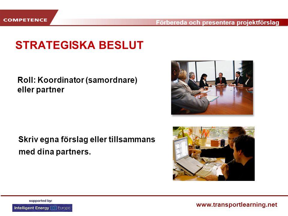 Förbereda och presentera projektförslag www.transportlearning.net STRATEGISKA BESLUT Roll: Koordinator (samordnare) eller partner Skriv egna förslag eller tillsammans med dina partners.