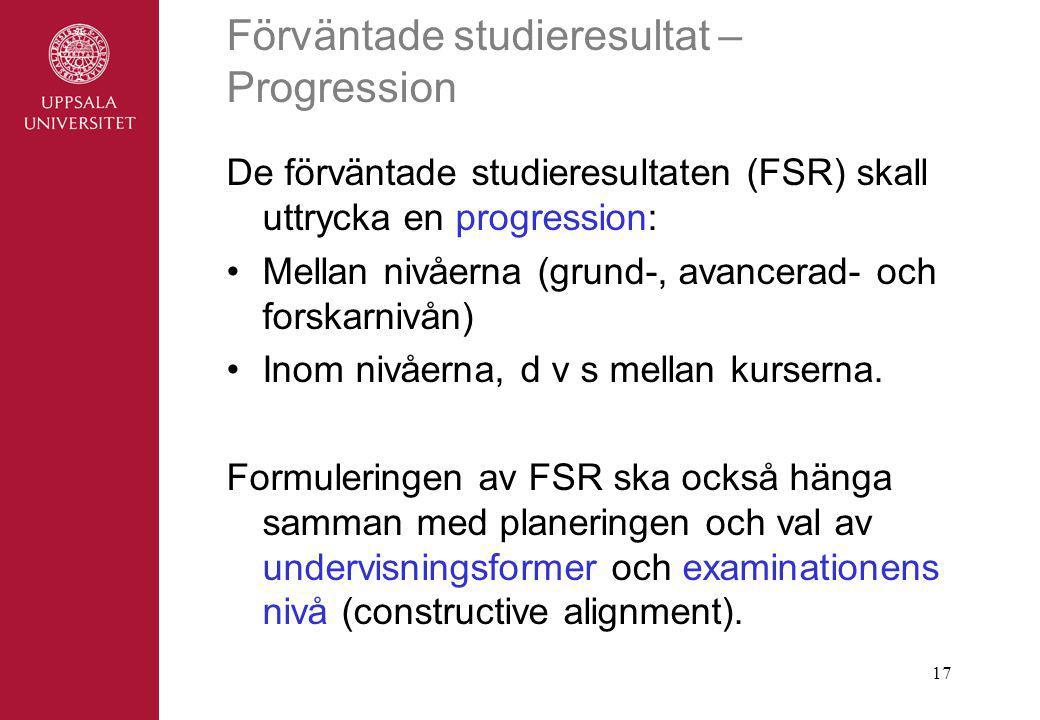17 Förväntade studieresultat – Progression De förväntade studieresultaten (FSR) skall uttrycka en progression: Mellan nivåerna (grund-, avancerad- och forskarnivån) Inom nivåerna, d v s mellan kurserna.