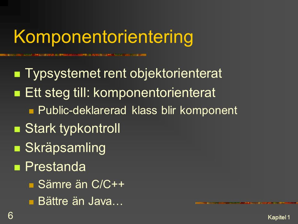 Kapitel 1 6 Komponentorientering Typsystemet rent objektorienterat Ett steg till: komponentorienterat Public-deklarerad klass blir komponent Stark typ