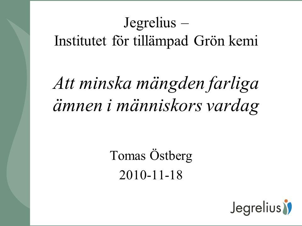 Jegrelius – Institutet för tillämpad Grön kemi Att minska mängden farliga ämnen i människors vardag Tomas Östberg 2010-11-18