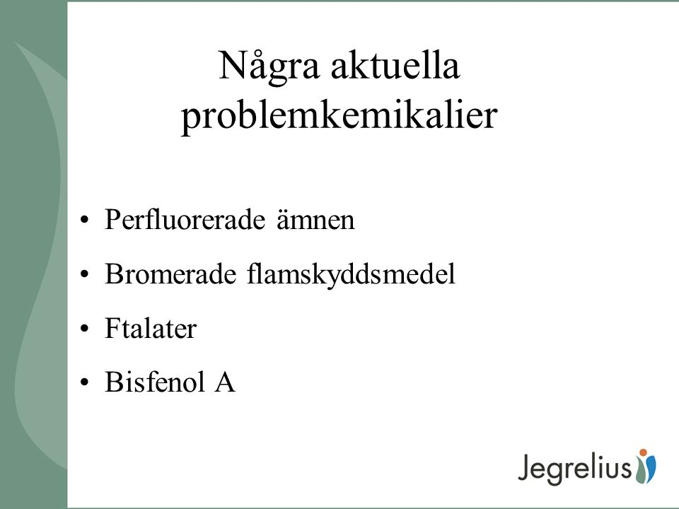 Några aktuella problemkemikalier Perfluorerade ämnen Bromerade flamskyddsmedel Ftalater Bisfenol A