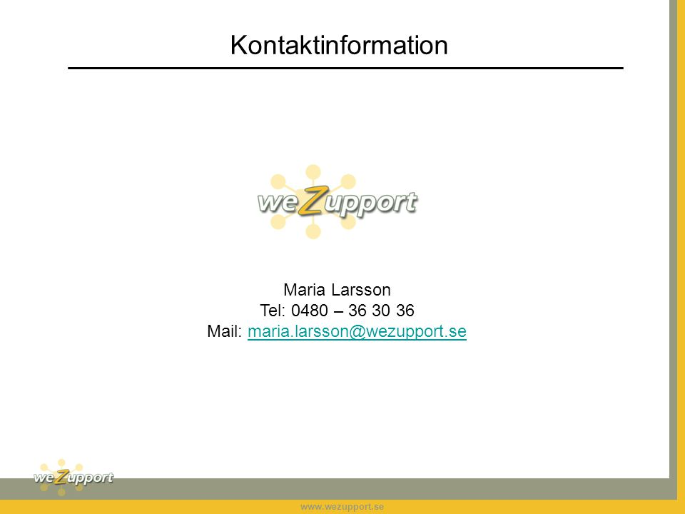 www.wezupport.se Kontaktinformation Maria Larsson Tel: 0480 – 36 30 36 Mail: maria.larsson@wezupport.semaria.larsson@wezupport.se