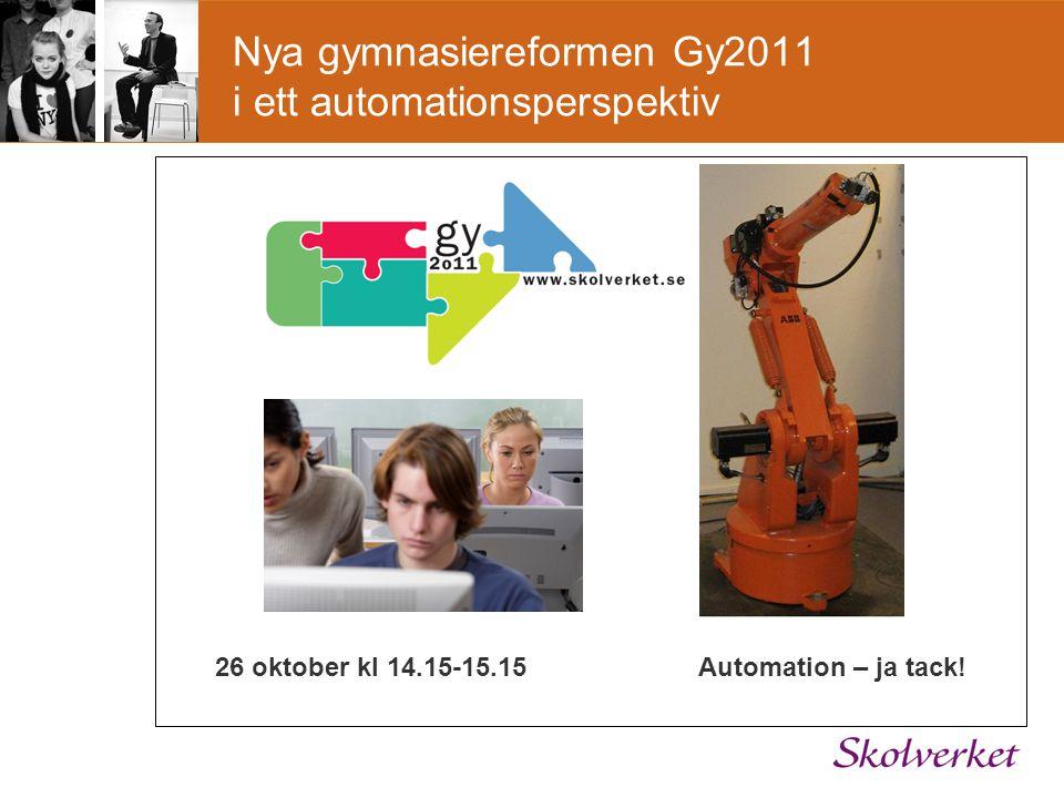 Nya gymnasiereformen Gy2011 i ett automationsperspektiv 26 oktober kl 14.15-15.15 Automation – ja tack!