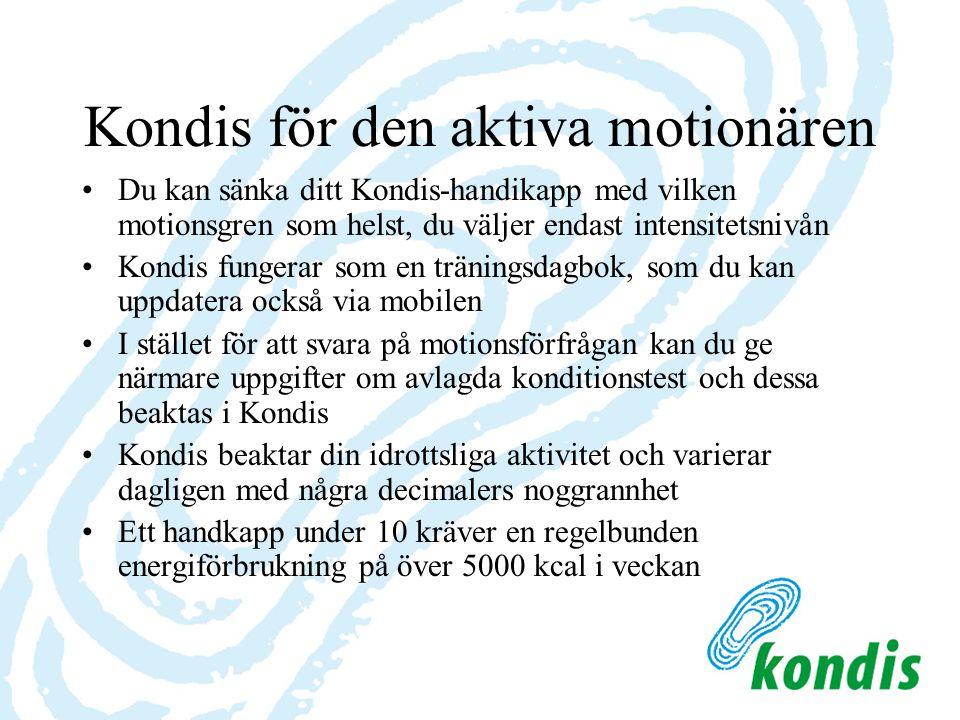 Kondis för den aktiva motionären Du kan sänka ditt Kondis-handikapp med vilken motionsgren som helst, du väljer endast intensitetsnivån Kondis fungerar som en träningsdagbok, som du kan uppdatera också via mobilen I stället för att svara på motionsförfrågan kan du ge närmare uppgifter om avlagda konditionstest och dessa beaktas i Kondis Kondis beaktar din idrottsliga aktivitet och varierar dagligen med några decimalers noggrannhet Ett handkapp under 10 kräver en regelbunden energiförbrukning på över 5000 kcal i veckan