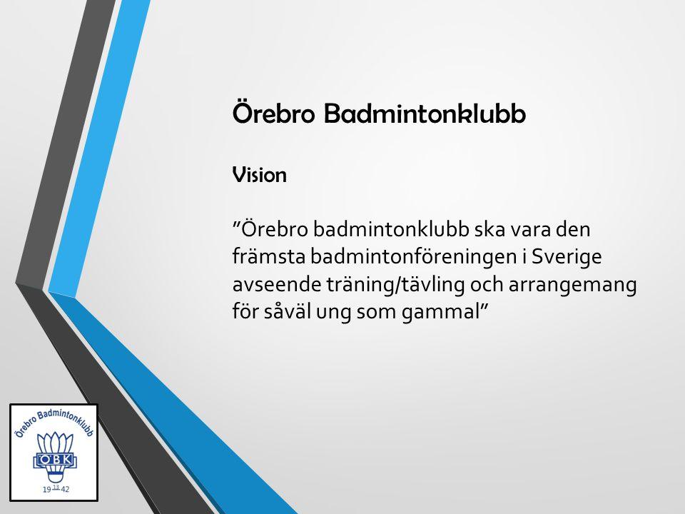 Örebro Badmintonklubb Vision Örebro badmintonklubb ska vara den främsta badmintonföreningen i Sverige avseende träning/tävling och arrangemang för såväl ung som gammal