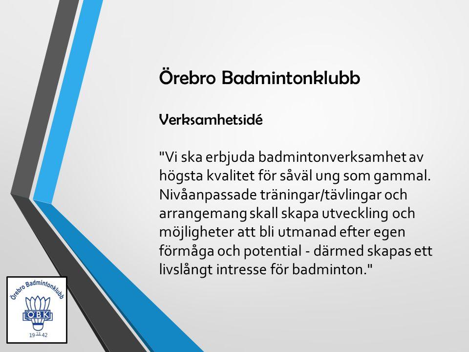 Örebro Badmintonklubb Verksamhetsidé Vi ska erbjuda badmintonverksamhet av högsta kvalitet för såväl ung som gammal.