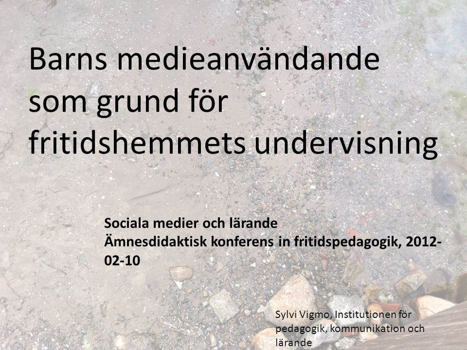 Barns medieanvändande som grund för fritidshemmets undervisning Sociala medier och lärande Ämnesdidaktisk konferens in fritidspedagogik, 2012- 02-10 S