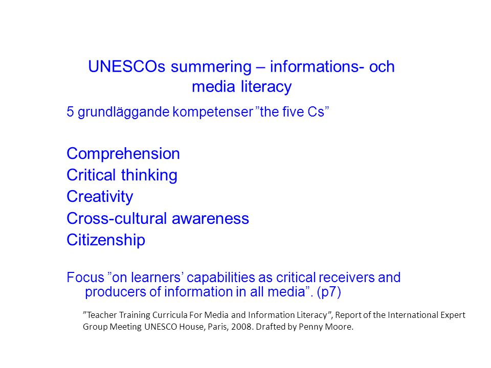 UNESCOs summering – informations- och media literacy 5 grundläggande kompetenser the five Cs Comprehension Critical thinking Creativity Cross-cultural awareness Citizenship Focus on learners' capabilities as critical receivers and producers of information in all media .