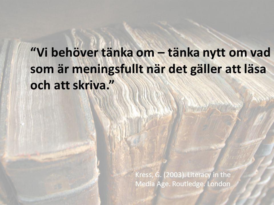 """""""Vi behöver tänka om – tänka nytt om vad som är meningsfullt när det gäller att läsa och att skriva."""" Kress, G. (2003). Literacy in the Media Age. Rou"""