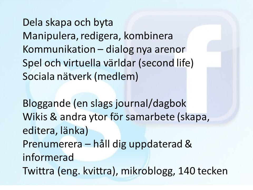 Dela skapa och byta Manipulera, redigera, kombinera Kommunikation – dialog nya arenor Spel och virtuella världar (second life) Sociala nätverk (medlem