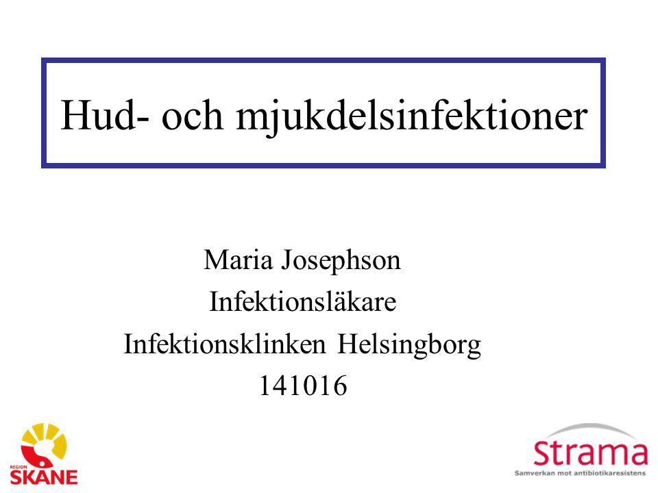 Hud- och mjukdelsinfektioner Maria Josephson Infektionsläkare Infektionsklinken Helsingborg 141016
