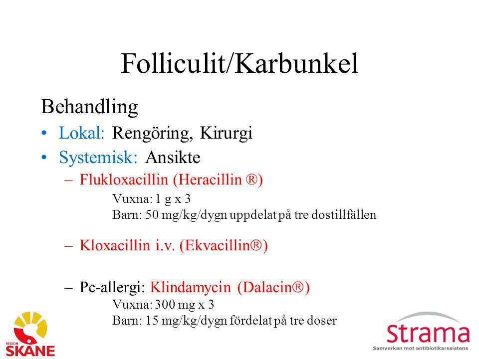 Folliculit/Karbunkel Behandling Lokal: Rengöring, Kirurgi Systemisk: Ansikte –Flukloxacillin (Heracillin ®) Vuxna: 1 g x 3 Barn: 50 mg/kg/dygn uppdela