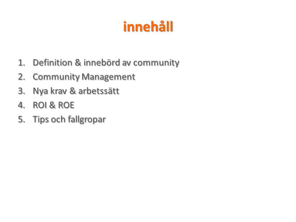 innehåll 1.Definition & innebörd av community 2.Community Management 3.Nya krav & arbetssätt 4.ROI & ROE 5.Tips och fallgropar
