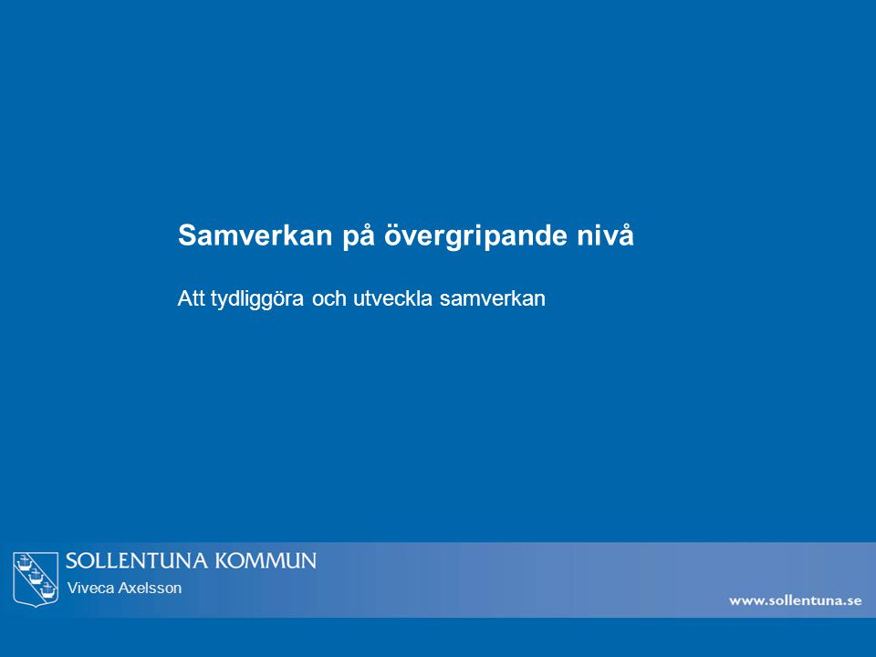 Viveca Axelsson Samverkan på övergripande nivå Att tydliggöra och utveckla samverkan