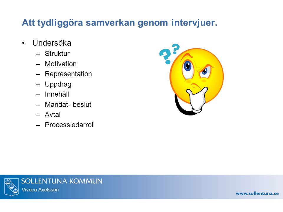 Viveca Axelsson Att tydliggöra samverkan genom intervjuer. Undersöka –Struktur –Motivation –Representation –Uppdrag –Innehåll –Mandat- beslut –Avtal –