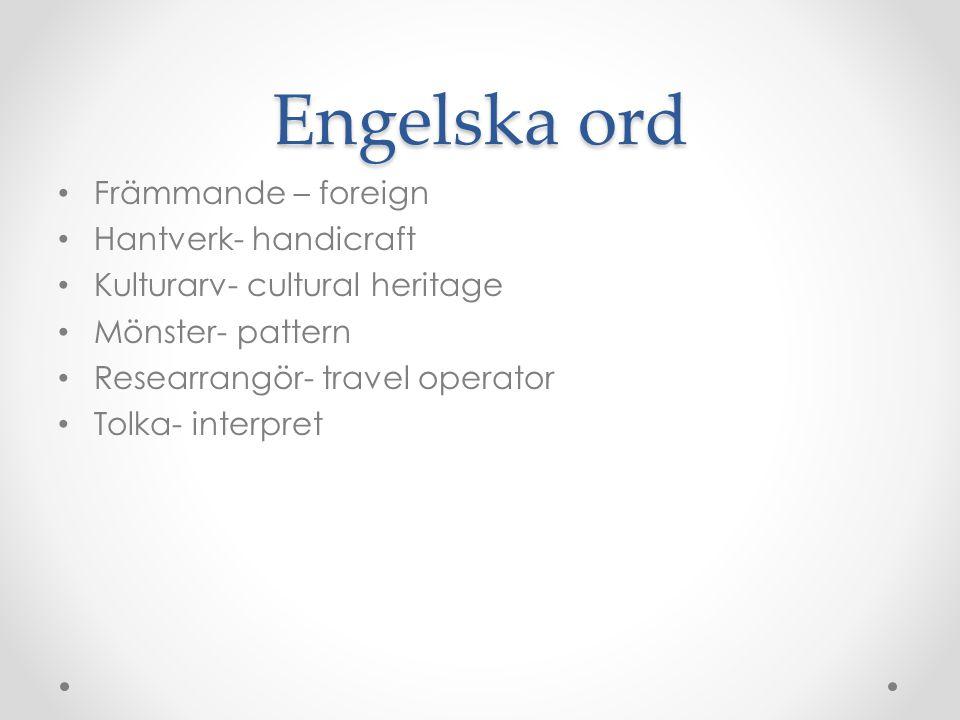 Engelska ord Främmande – foreign Hantverk- handicraft Kulturarv- cultural heritage Mönster- pattern Researrangör- travel operator Tolka- interpret