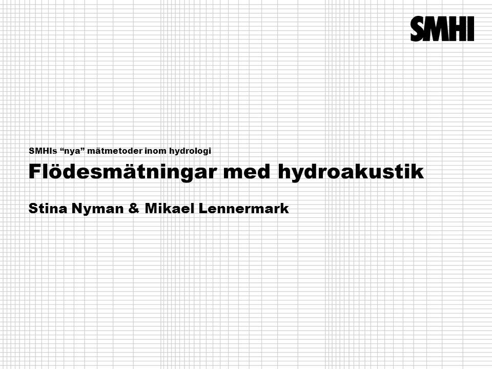 Flödesmätningar med hydroakustik Stina Nyman & Mikael Lennermark SMHIs nya mätmetoder inom hydrologi