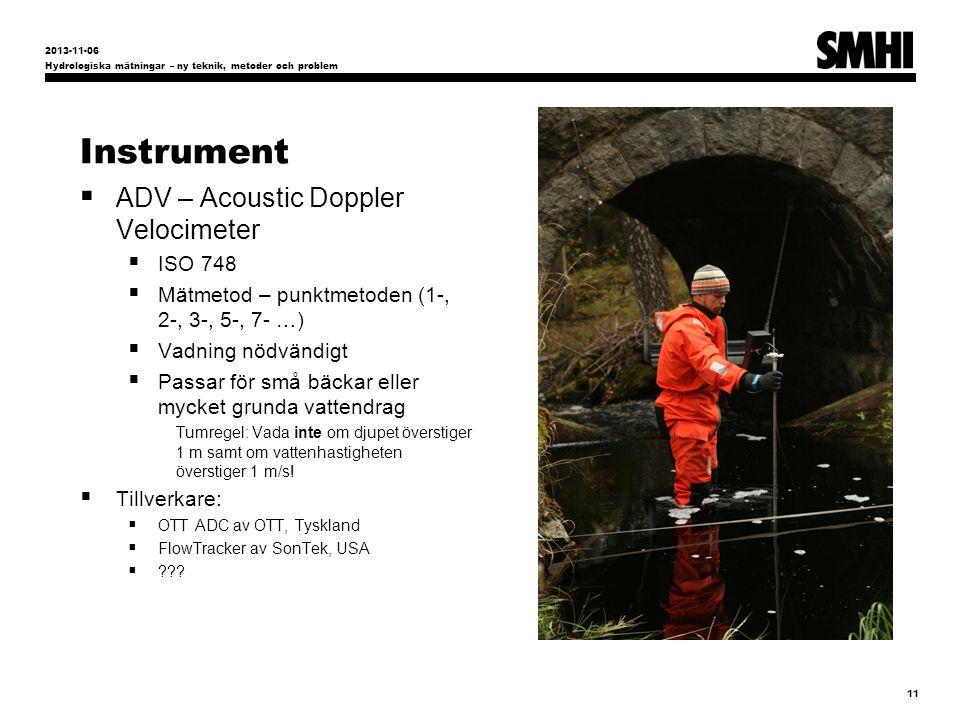 Instrument  ADV – Acoustic Doppler Velocimeter  ISO 748  Mätmetod – punktmetoden (1-, 2-, 3-, 5-, 7- …)  Vadning nödvändigt  Passar för små bäckar eller mycket grunda vattendrag Tumregel: Vada inte om djupet överstiger 1 m samt om vattenhastigheten överstiger 1 m/s.