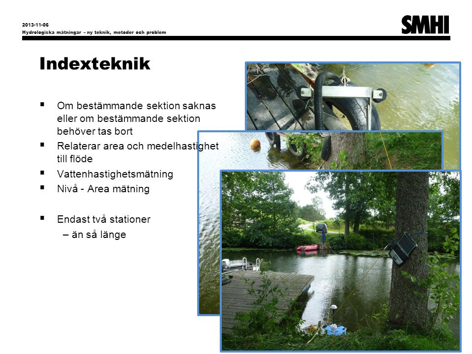Indexteknik Hydrologiska mätningar – ny teknik, metoder och problem 8 2013-11-06  Om bestämmande sektion saknas eller om bestämmande sektion behöver tas bort  Relaterar area och medelhastighet till flöde  Vattenhastighetsmätning  Nivå - Area mätning  Endast två stationer – än så länge
