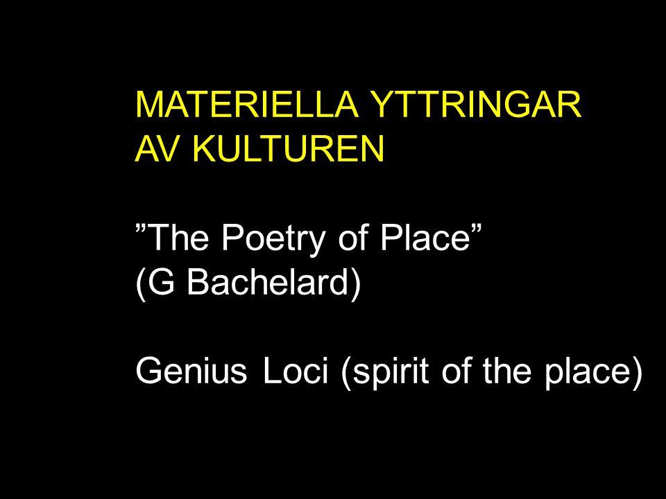 "MATERIELLA YTTRINGAR AV KULTUREN ""The Poetry of Place"" (G Bachelard) Genius Loci (spirit of the place)"