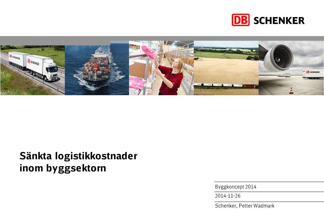 Sänkta logistikkostnader inom byggsektorn Byggkoncept 2014 2014-11-26 Schenker, Petter Wadmark