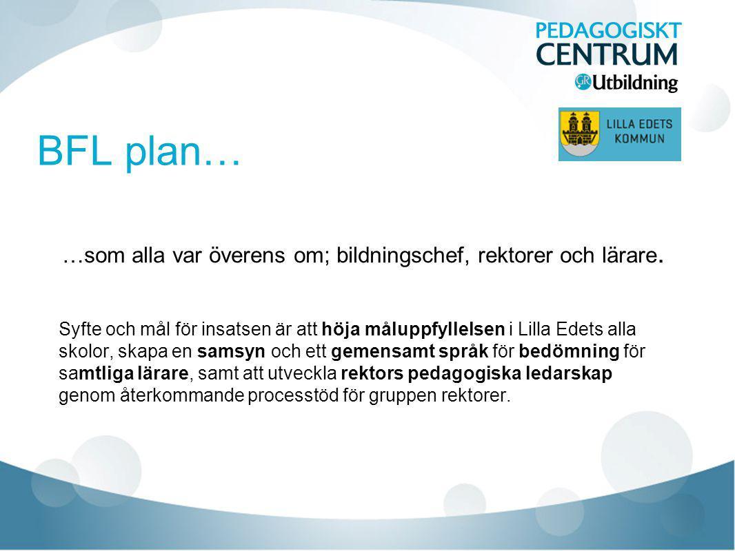 BFL plan… …som alla var överens om; bildningschef, rektorer och lärare. Syfte och mål för insatsen är att höja måluppfyllelsen i Lilla Edets alla skol