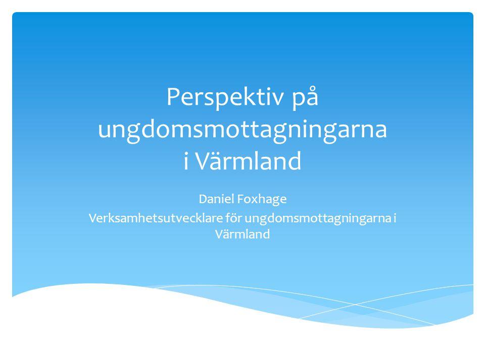 Perspektiv på ungdomsmottagningarna i Värmland Daniel Foxhage Verksamhetsutvecklare för ungdomsmottagningarna i Värmland