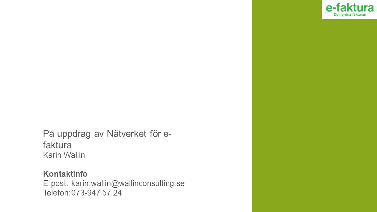 På uppdrag av Nätverket för e- faktura Karin Wallin Kontaktinfo E-post: karin.wallin@wallinconsulting.se Telefon:073-947 57 24