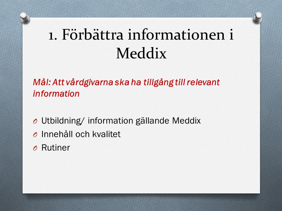 1. Förbättra informationen i Meddix Mål: Att vårdgivarna ska ha tillgång till relevant information O Utbildning/ information gällande Meddix O Innehål