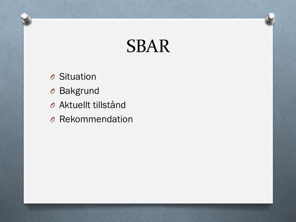 SBAR O Situation O Bakgrund O Aktuellt tillstånd O Rekommendation