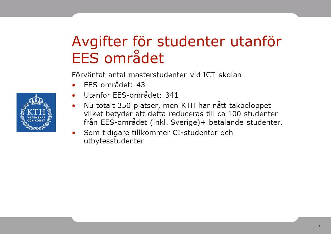1 Avgifter för studenter utanför EES området Förväntat antal masterstudenter vid ICT-skolan EES-området: 43 Utanför EES-området: 341 Nu totalt 350 platser, men KTH har nått takbeloppet vilket betyder att detta reduceras till ca 100 studenter från EES-området (inkl.