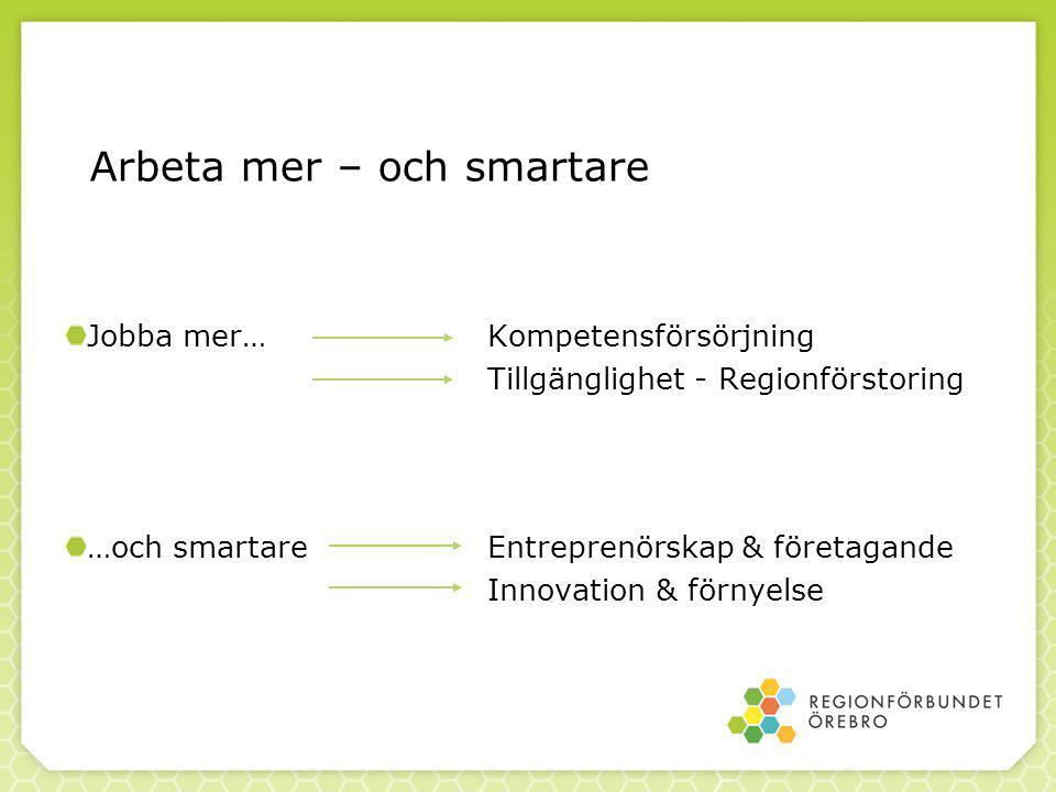 Arbeta mer – och smartare Jobba mer…Kompetensförsörjning Tillgänglighet - Regionförstoring …och smartareEntreprenörskap & företagande Innovation & förnyelse