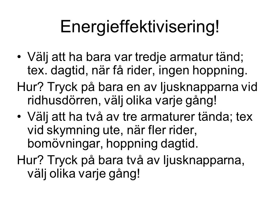 Energieffektivisering! Välj att ha bara var tredje armatur tänd; tex. dagtid, när få rider, ingen hoppning. Hur? Tryck på bara en av ljusknapparna vid