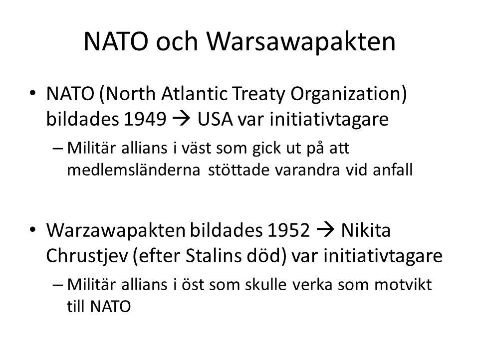 NATO och Warsawapakten NATO (North Atlantic Treaty Organization) bildades 1949  USA var initiativtagare – Militär allians i väst som gick ut på att medlemsländerna stöttade varandra vid anfall Warzawapakten bildades 1952  Nikita Chrustjev (efter Stalins död) var initiativtagare – Militär allians i öst som skulle verka som motvikt till NATO