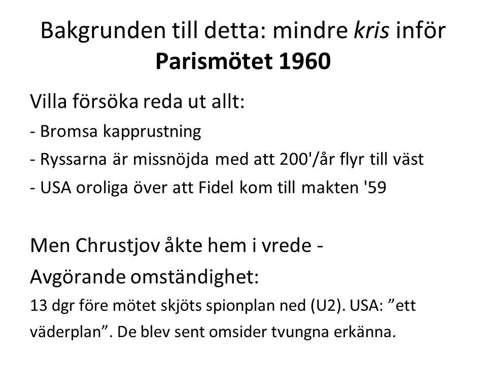Bakgrunden till detta: mindre kris inför Parismötet 1960 Villa försöka reda ut allt: - Bromsa kapprustning - Ryssarna är missnöjda med att 200 /år flyr till väst - USA oroliga över att Fidel kom till makten 59 Men Chrustjov åkte hem i vrede - Avgörande omständighet: 13 dgr före mötet skjöts spionplan ned (U2).