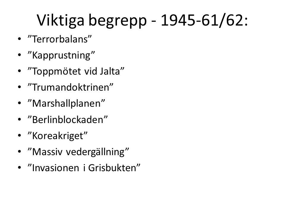 Viktiga begrepp - 1945-61/62: Terrorbalans Kapprustning Toppmötet vid Jalta Trumandoktrinen Marshallplanen Berlinblockaden Koreakriget Massiv vedergällning Invasionen i Grisbukten