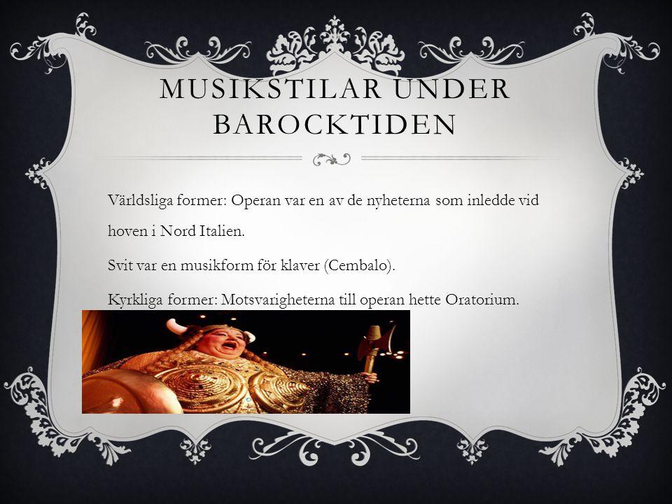 MUSIKSTILAR UNDER BAROCKTIDEN Världsliga former: Operan var en av de nyheterna som inledde vid hoven i Nord Italien. Svit var en musikform för klaver