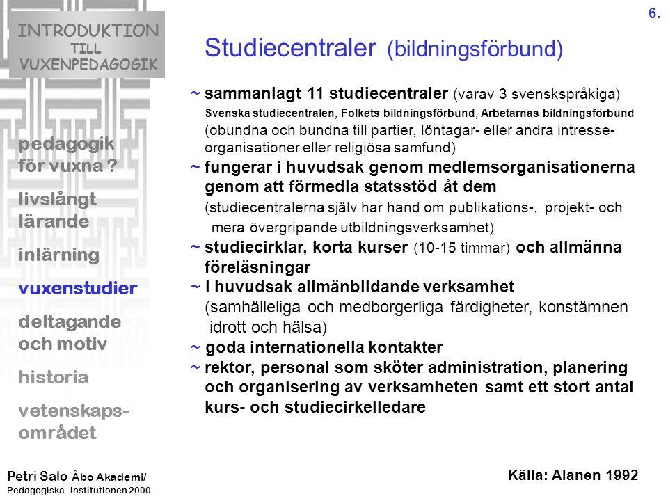 Studiecentraler (bildningsförbund) ~sammanlagt 11 studiecentraler (varav 3 svenskspråkiga) Svenska studiecentralen, Folkets bildningsförbund, Arbetarnas bildningsförbund (obundna och bundna till partier, löntagar- eller andra intresse- organisationer eller religiösa samfund) ~fungerar i huvudsak genom medlemsorganisationerna genom att förmedla statsstöd åt dem (studiecentralerna själv har hand om publikations-, projekt- och mera övergripande utbildningsverksamhet) ~studiecirklar, korta kurser (10-15 timmar) och allmänna föreläsningar ~ i huvudsak allmänbildande verksamhet (samhälleliga och medborgerliga färdigheter, konstämnen idrott och hälsa) ~ goda internationella kontakter ~rektor, personal som sköter administration, planering och organisering av verksamheten samt ett stort antal kurs- och studiecirkelledare INTRODUKTION TILL VUXENPEDAGOGIK pedagogik för vuxna .