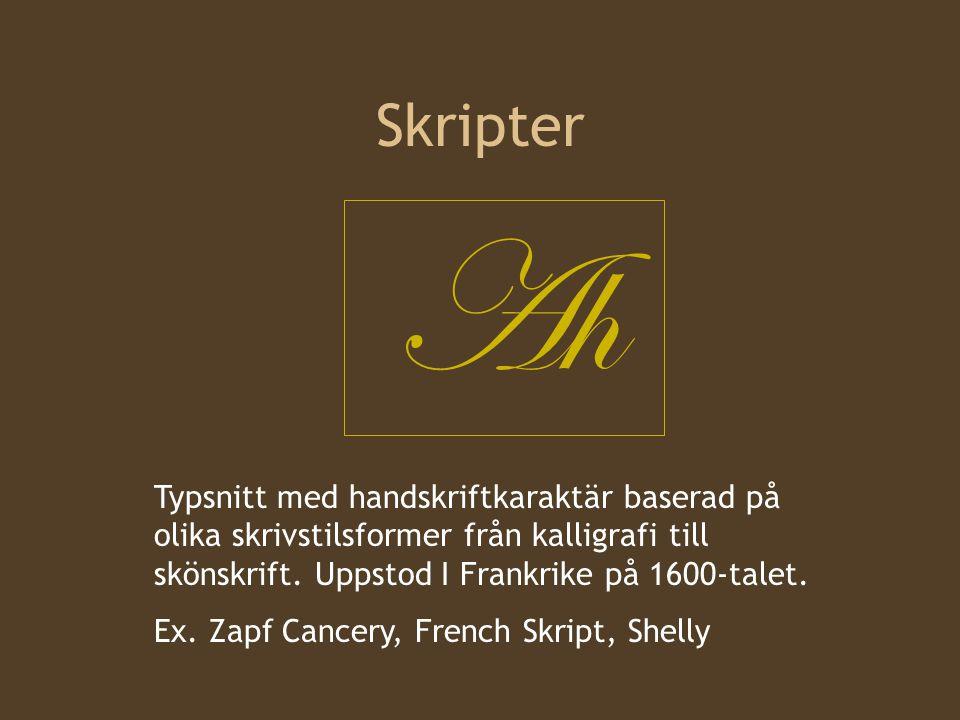 Skripter Ah Typsnitt med handskriftkaraktär baserad på olika skrivstilsformer från kalligrafi till skönskrift. Uppstod I Frankrike på 1600-talet. Ex.