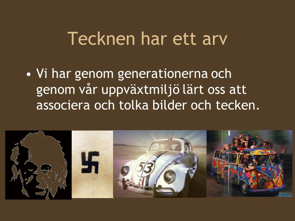 Tecknen har ett arv Vi har genom generationerna och genom vår uppväxtmiljö lärt oss att associera och tolka bilder och tecken.