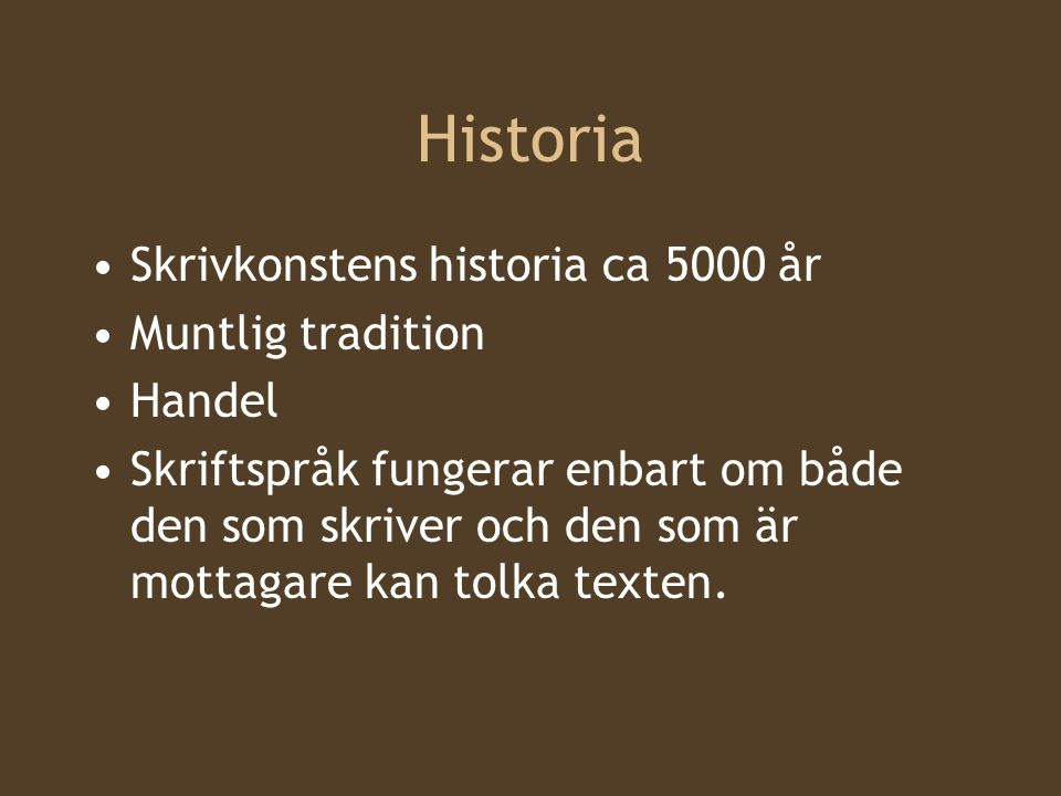 Historia Skrivkonstens historia ca 5000 år Muntlig tradition Handel Skriftspråk fungerar enbart om både den som skriver och den som är mottagare kan tolka texten.