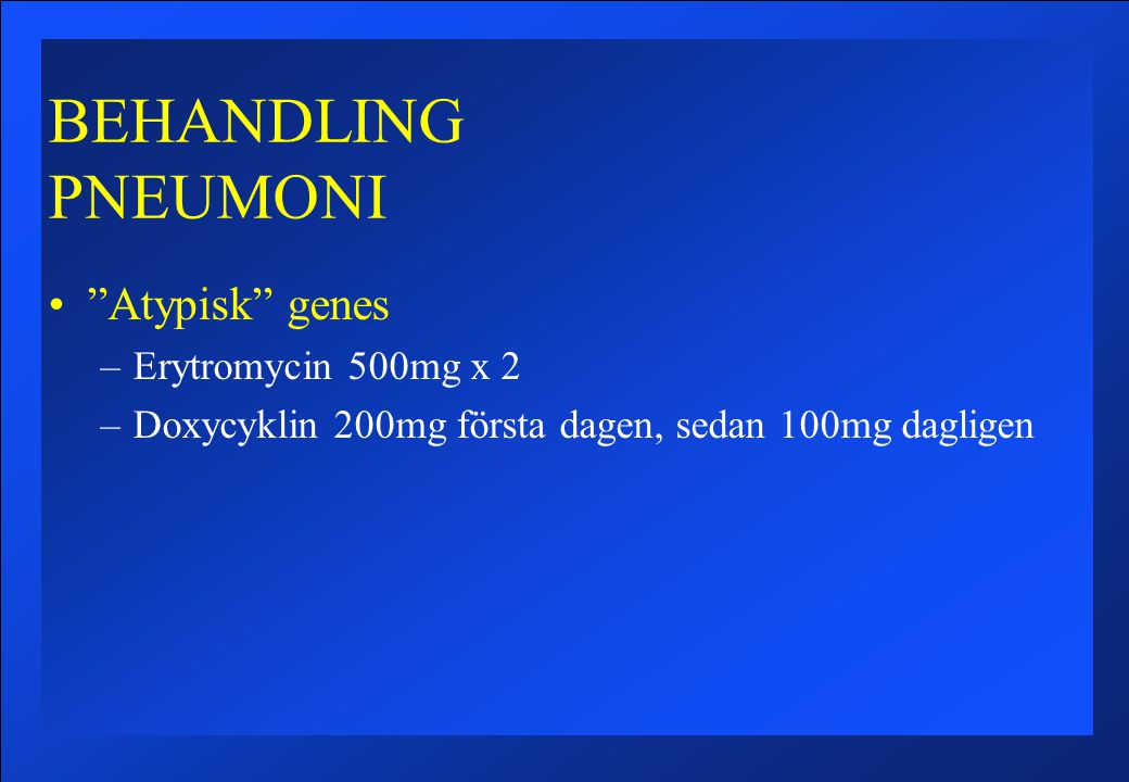 BEHANDLING PNEUMONI Atypisk genes –Erytromycin 500mg x 2 –Doxycyklin 200mg första dagen, sedan 100mg dagligen