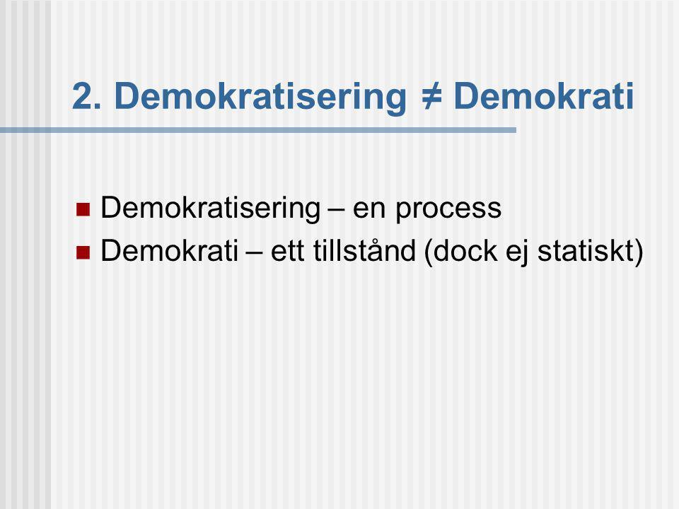 2. Demokratisering ≠ Demokrati Demokratisering – en process Demokrati – ett tillstånd (dock ej statiskt)
