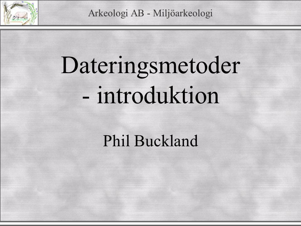 Arkeologi AB - Miljöarkeologi Dateringsmetoder - introduktion Phil Buckland
