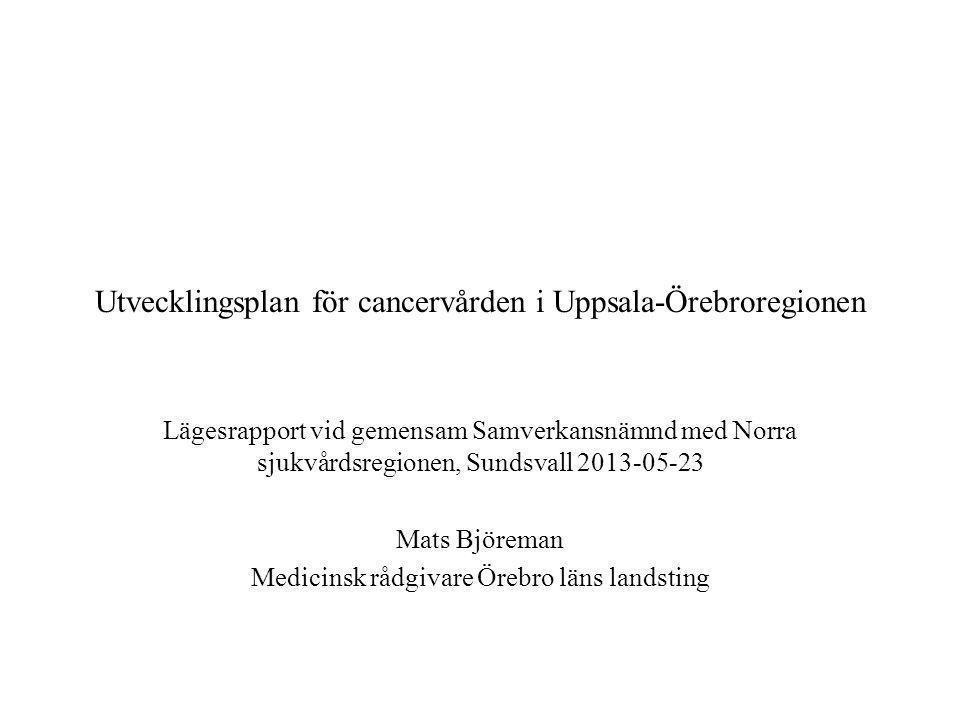 Utvecklingsplan för cancervården i Uppsala-Örebroregionen Lägesrapport vid gemensam Samverkansnämnd med Norra sjukvårdsregionen, Sundsvall 2013-05-23