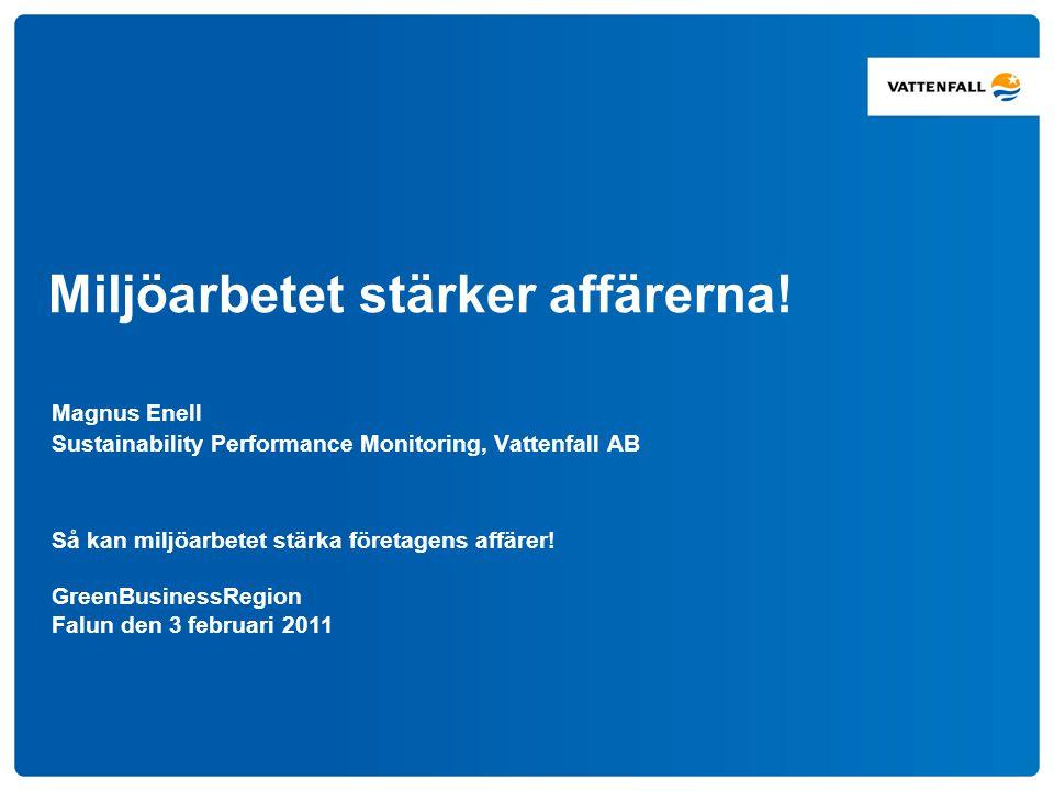 Miljöarbetet stärker affärerna! Magnus Enell Sustainability Performance Monitoring, Vattenfall AB Så kan miljöarbetet stärka företagens affärer! Green