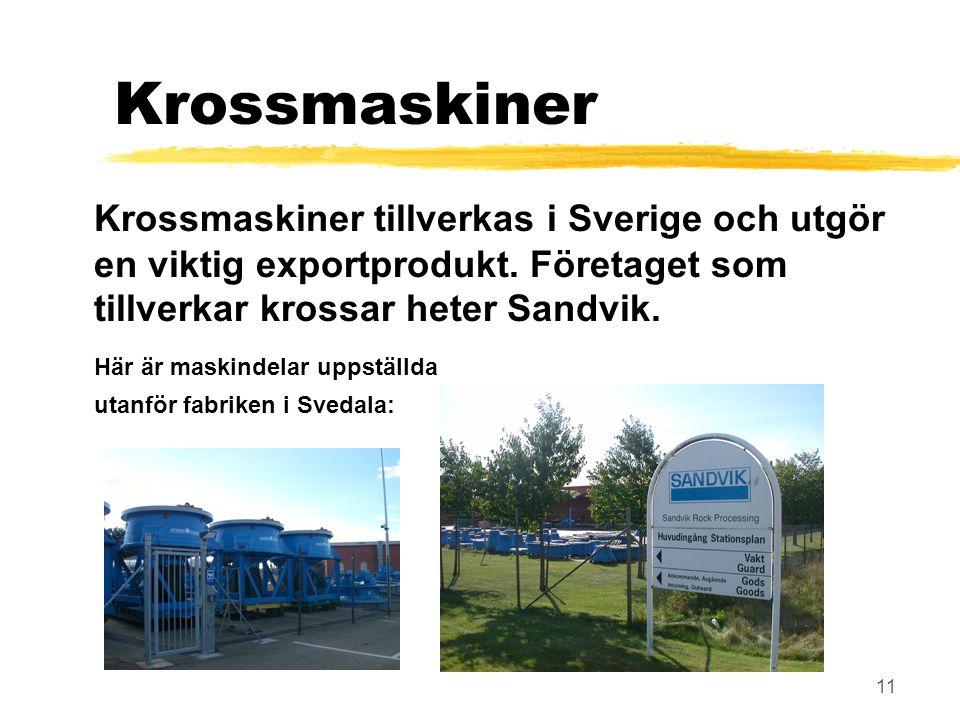11 Krossmaskiner Krossmaskiner tillverkas i Sverige och utgör en viktig exportprodukt. Företaget som tillverkar krossar heter Sandvik. Här är maskinde