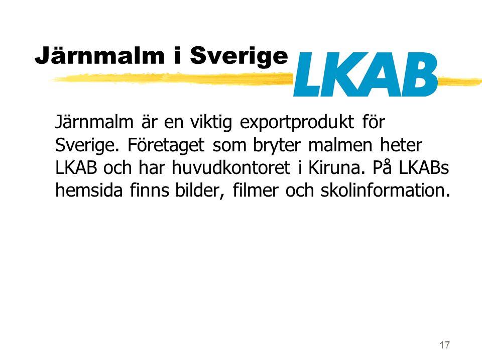 17 Järnmalm i Sverige Järnmalm är en viktig exportprodukt för Sverige. Företaget som bryter malmen heter LKAB och har huvudkontoret i Kiruna. På LKABs