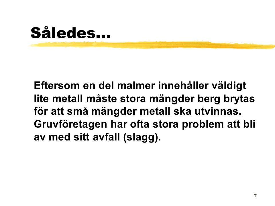 7 Således... Eftersom en del malmer innehåller väldigt lite metall måste stora mängder berg brytas för att små mängder metall ska utvinnas. Gruvföreta
